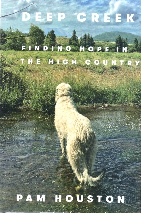 Deep Creek. Finding Hope in The High Country. Pam HOUSTON.
