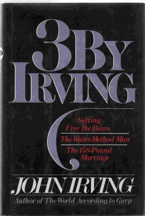 3 by Irving. Setting Free The Bears; The Water-Method Man; The 158-Pound Marriage. John IRVING
