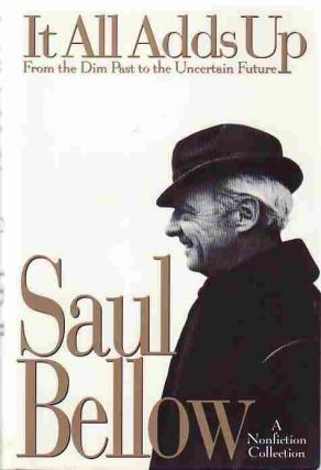 It all Adds Up: From the Dim Past to the Uncertain Future. Saul BELLOW