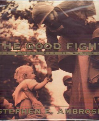 The Good Fight : How World War II Was Won. Stephen E. AMBROSE.