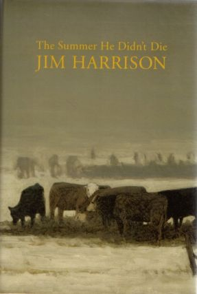 The Summer He Didn't Die. A Collection of Novellas. Jim HARRISON